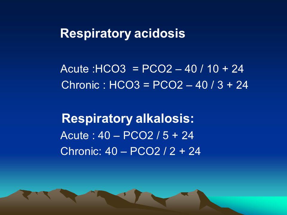 Respiratory acidosis Acute :HCO3 = PCO2 – 40 / 10 + 24