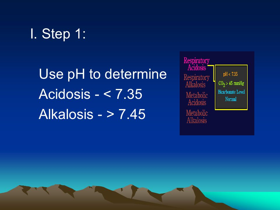 I. Step 1: Use pH to determine Acidosis - < 7.35 Alkalosis - > 7.45
