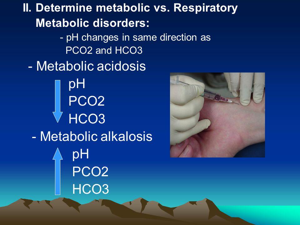 - Metabolic acidosis pH PCO2 HCO3 - Metabolic alkalosis