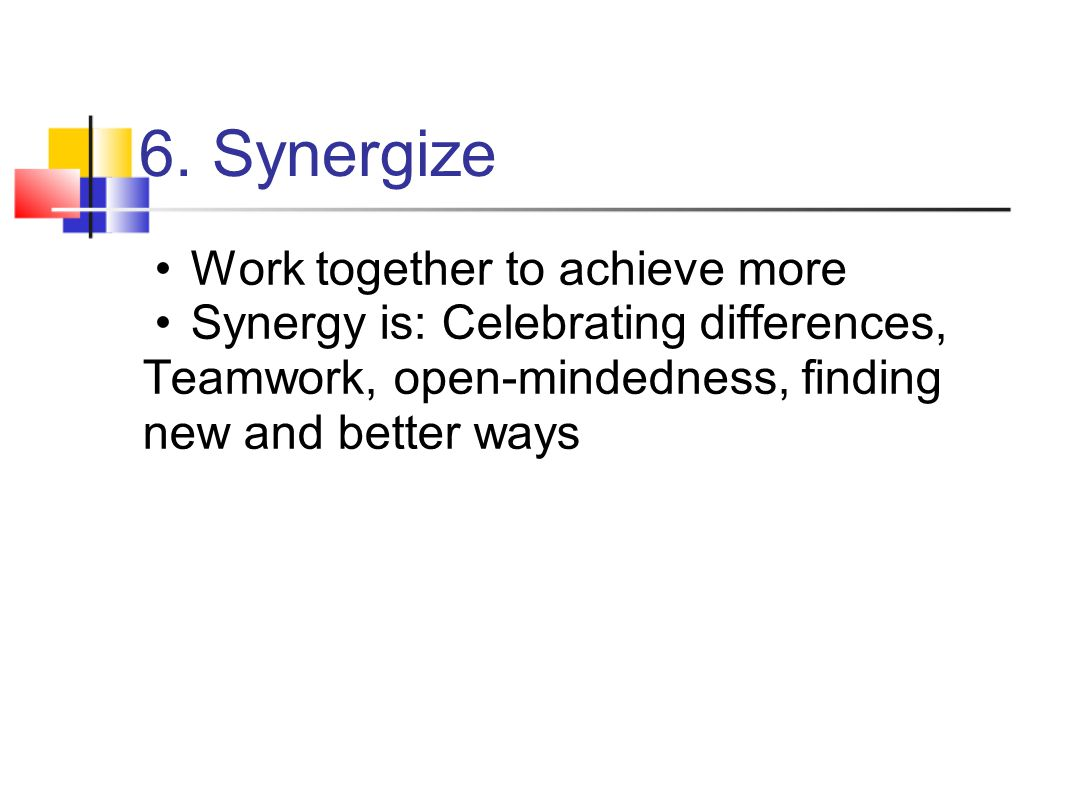 6. Synergize Work together to achieve more