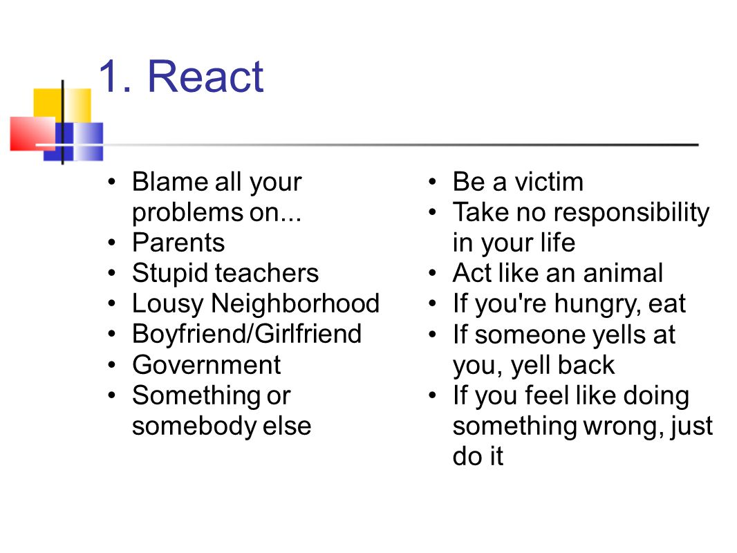 1. React Blame all your problems on... Parents Stupid teachers