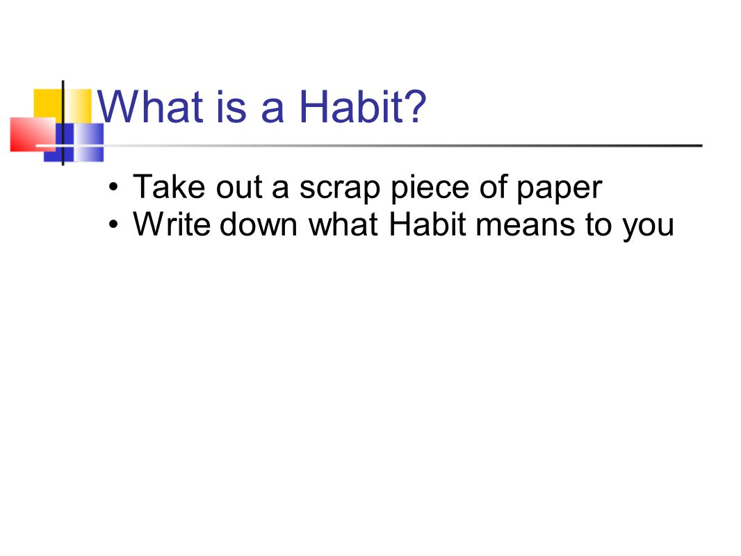 Take out a scrap piece of paper Write down what Habit means to you