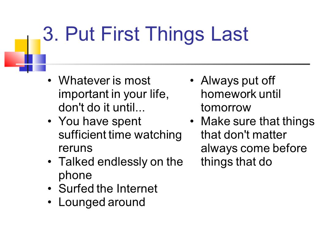 3. Put First Things Last Whatever is most important in your life, don t do it until... You have spent sufficient time watching reruns.