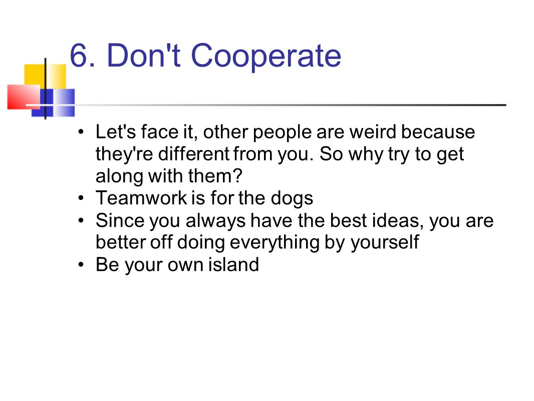 6. Don t Cooperate Let s face it, other people are weird because they re different from you. So why try to get along with them