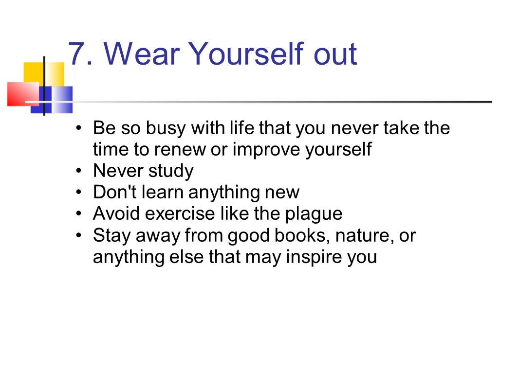 7. Wear Yourself out Be so busy with life that you never take the time to renew or improve yourself.