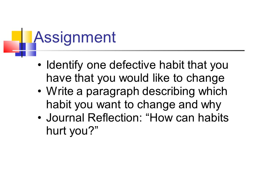 Assignment Identify one defective habit that you have that you would like to change.
