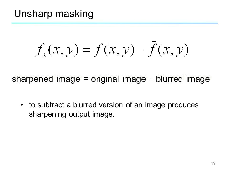 Unsharp masking sharpened image = original image – blurred image