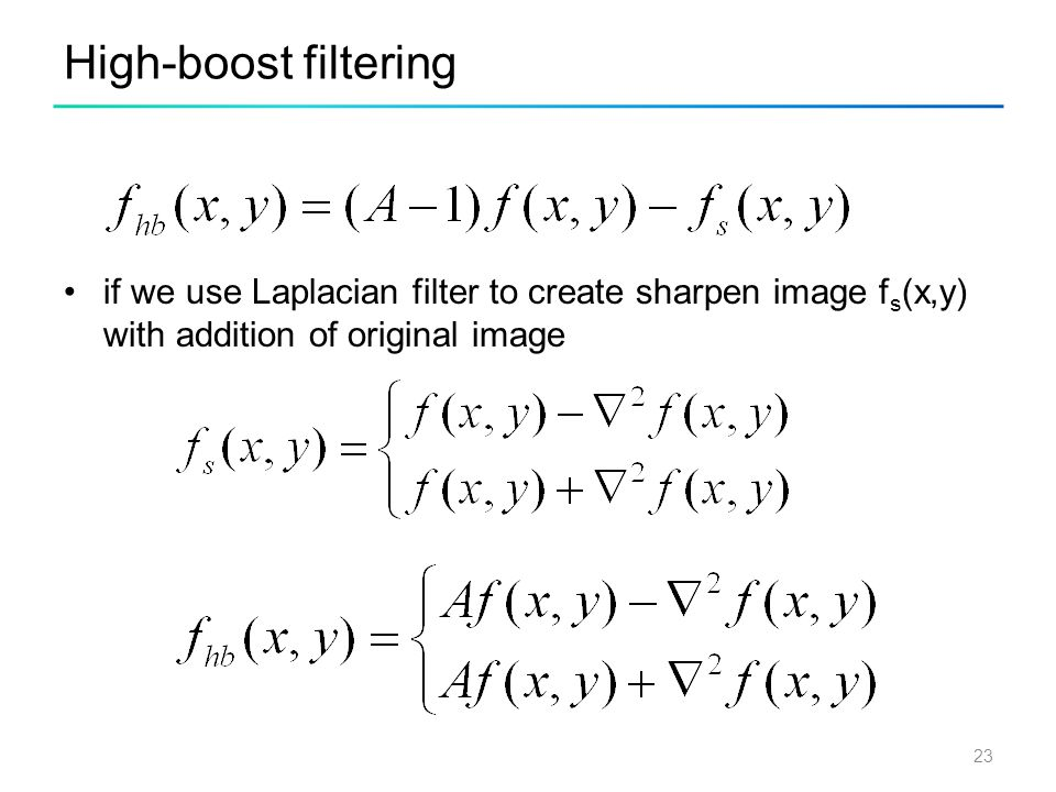 High-boost filtering if we use Laplacian filter to create sharpen image fs(x,y) with addition of original image.