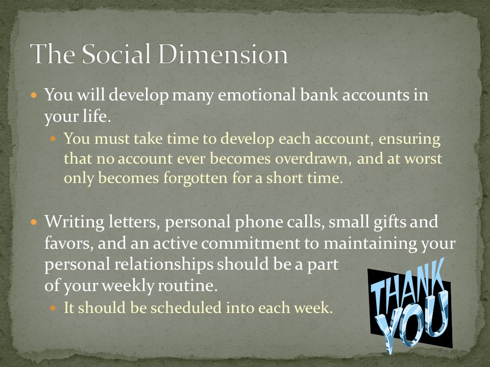 The Social Dimension You will develop many emotional bank accounts in your life.