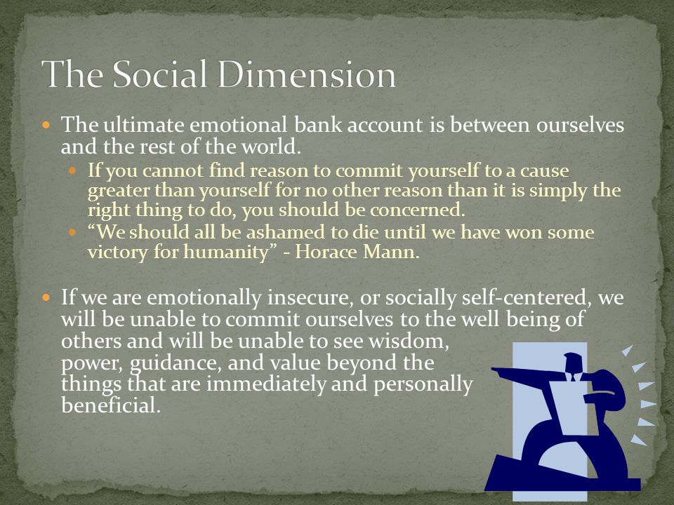 The Social Dimension The ultimate emotional bank account is between ourselves and the rest of the world.