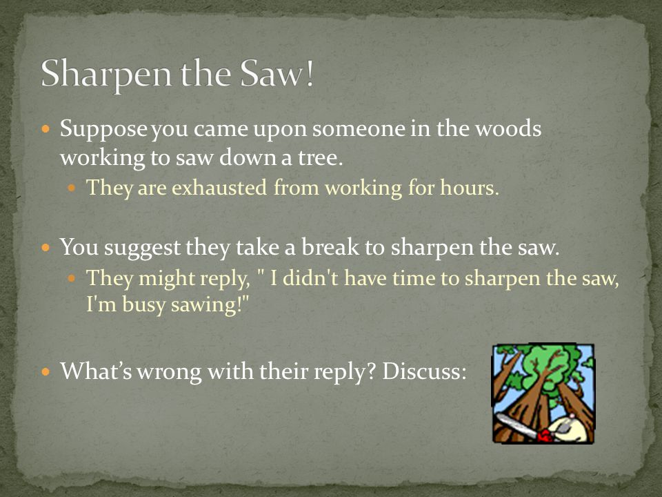 Sharpen the Saw! Suppose you came upon someone in the woods working to saw down a tree. They are exhausted from working for hours.