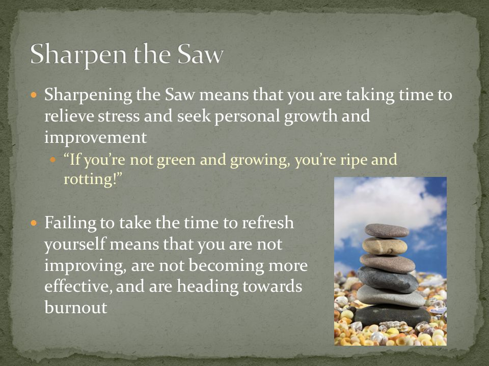 Sharpen the Saw Sharpening the Saw means that you are taking time to relieve stress and seek personal growth and improvement.