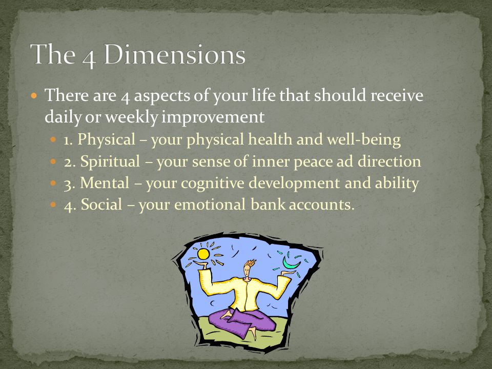 The 4 Dimensions There are 4 aspects of your life that should receive daily or weekly improvement.