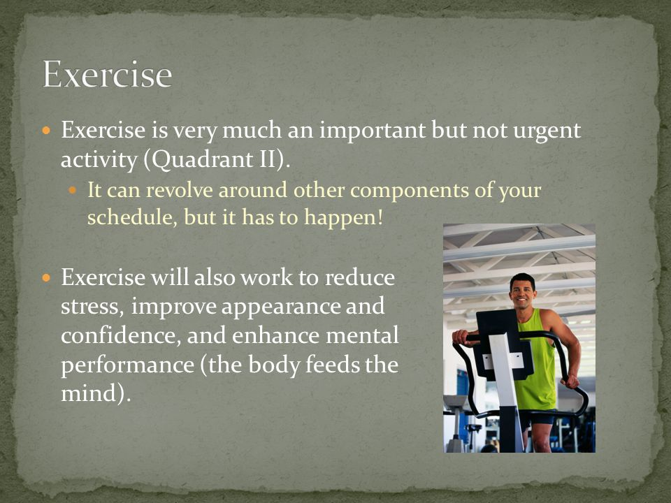Exercise Exercise is very much an important but not urgent activity (Quadrant II).