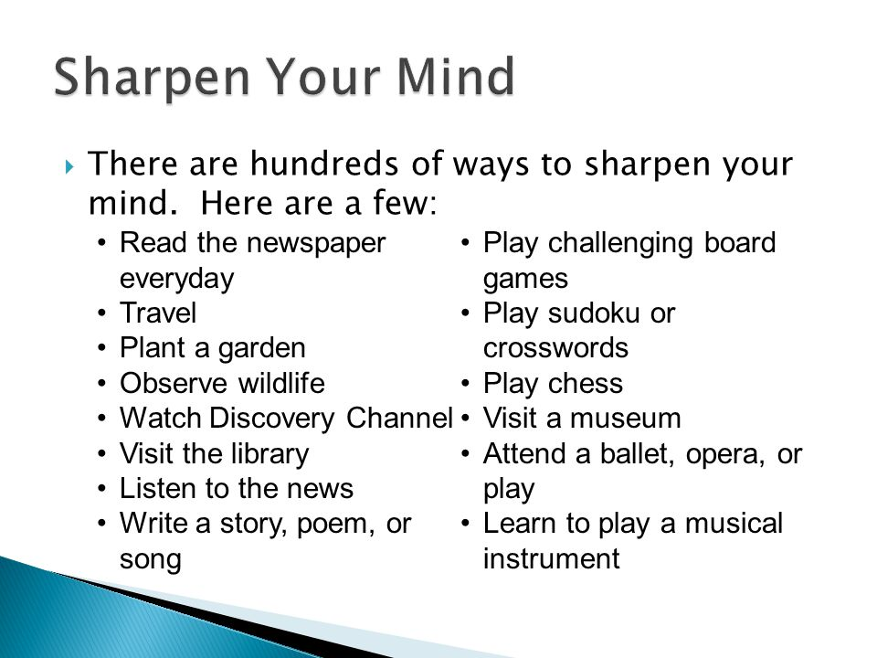 Sharpen Your Mind There are hundreds of ways to sharpen your mind. Here are a few: Read the newspaper everyday.