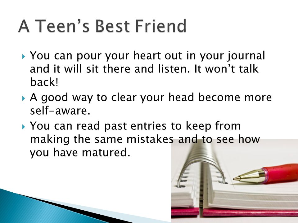 A Teen's Best Friend You can pour your heart out in your journal and it will sit there and listen. It won't talk back!