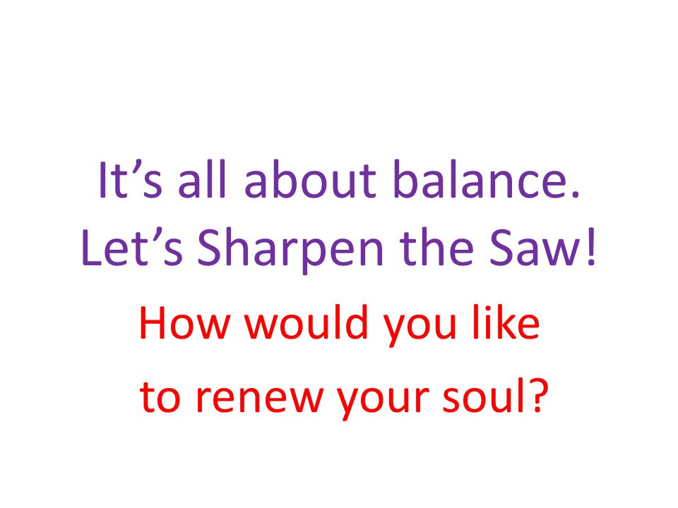 It's all about balance. Let's Sharpen the Saw!