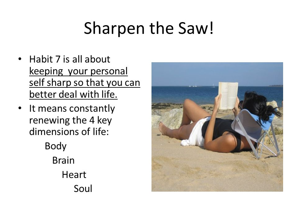 Sharpen the Saw! Habit 7 is all about keeping your personal self sharp so that you can better deal with life.
