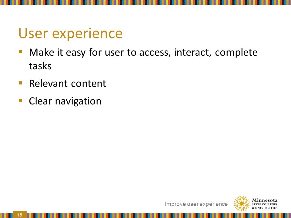 User experience Make it easy for user to access, interact, complete tasks. Relevant content. Clear navigation.