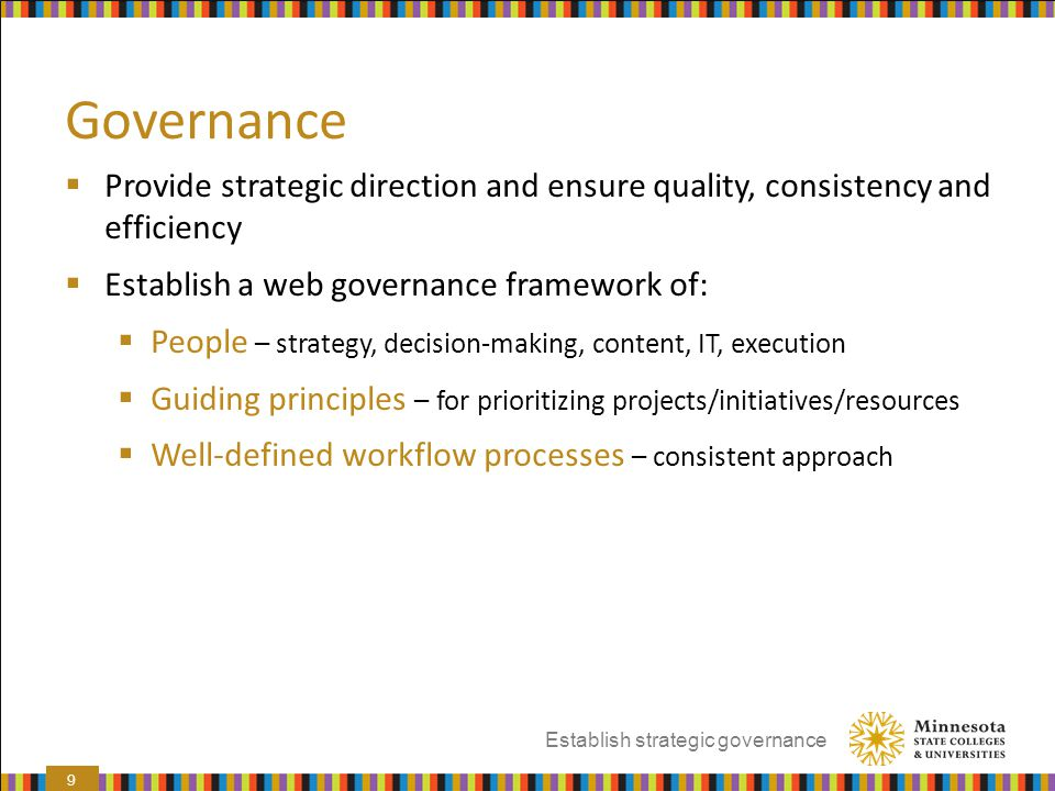 Governance Provide strategic direction and ensure quality, consistency and efficiency. Establish a web governance framework of: