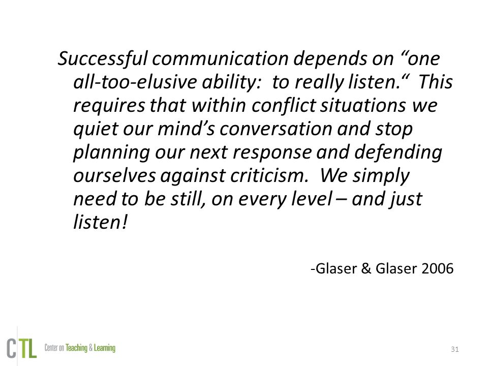 Successful communication depends on one all-too-elusive ability: to really listen. This requires that within conflict situations we quiet our mind's conversation and stop planning our next response and defending ourselves against criticism. We simply need to be still, on every level – and just listen!