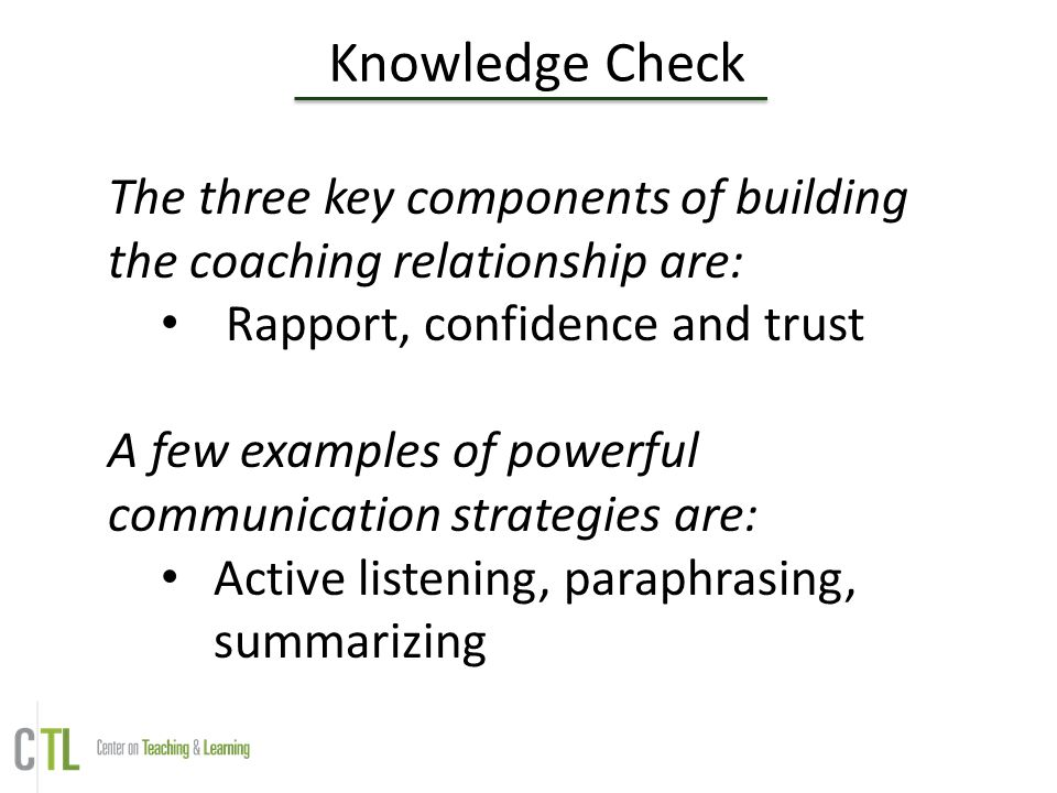 Knowledge Check The three key components of building the coaching relationship are: Rapport, confidence and trust.