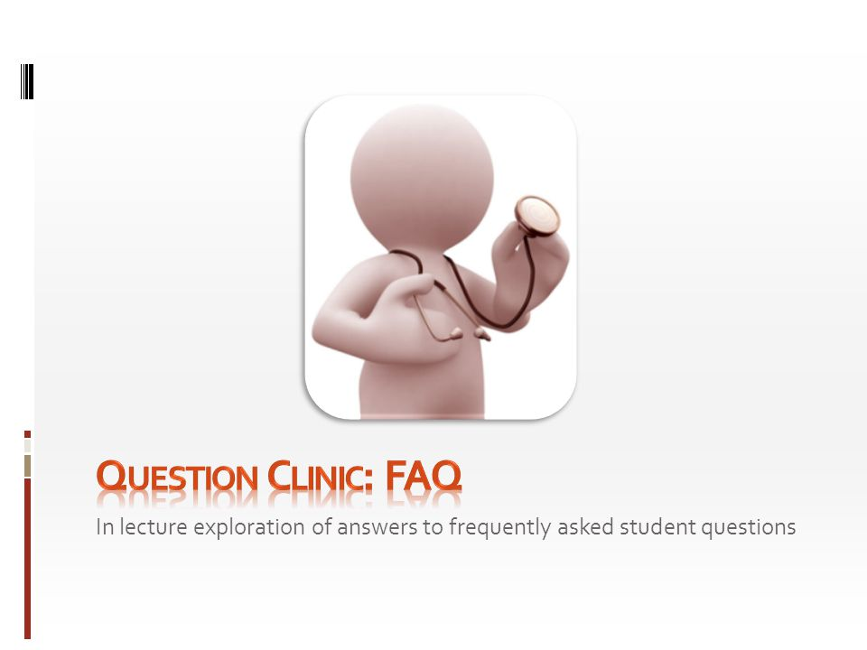 Question Clinic: FAQ In lecture exploration of answers to frequently asked student questions