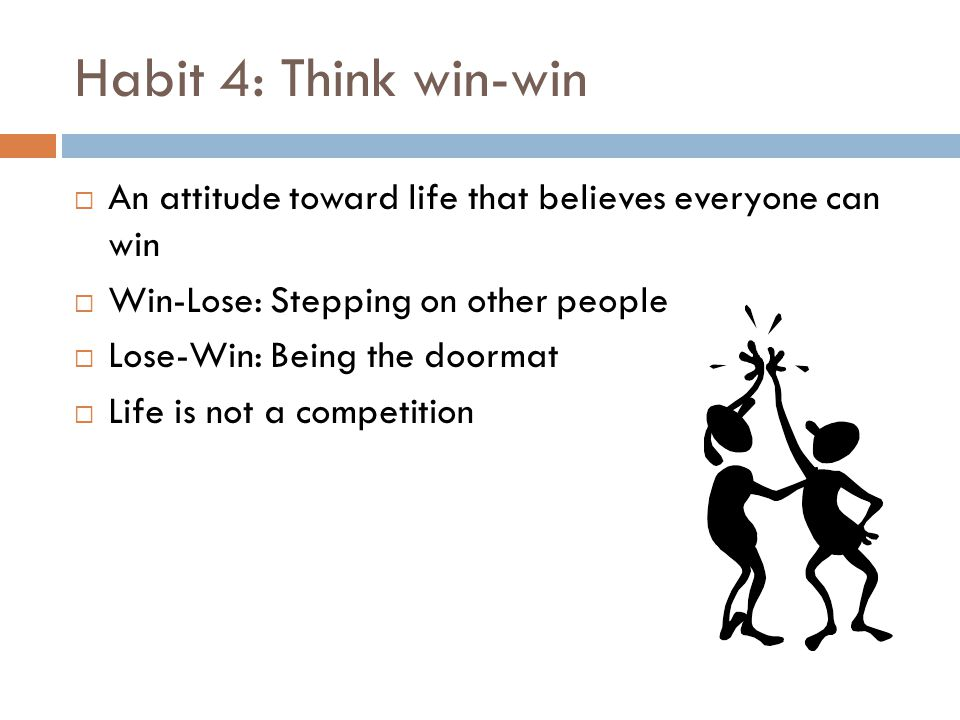 Habit 4: Think win-win An attitude toward life that believes everyone can win. Win-Lose: Stepping on other people.