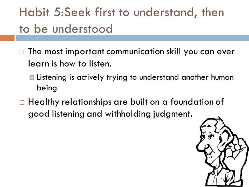 Habit 5:Seek first to understand, then to be understood