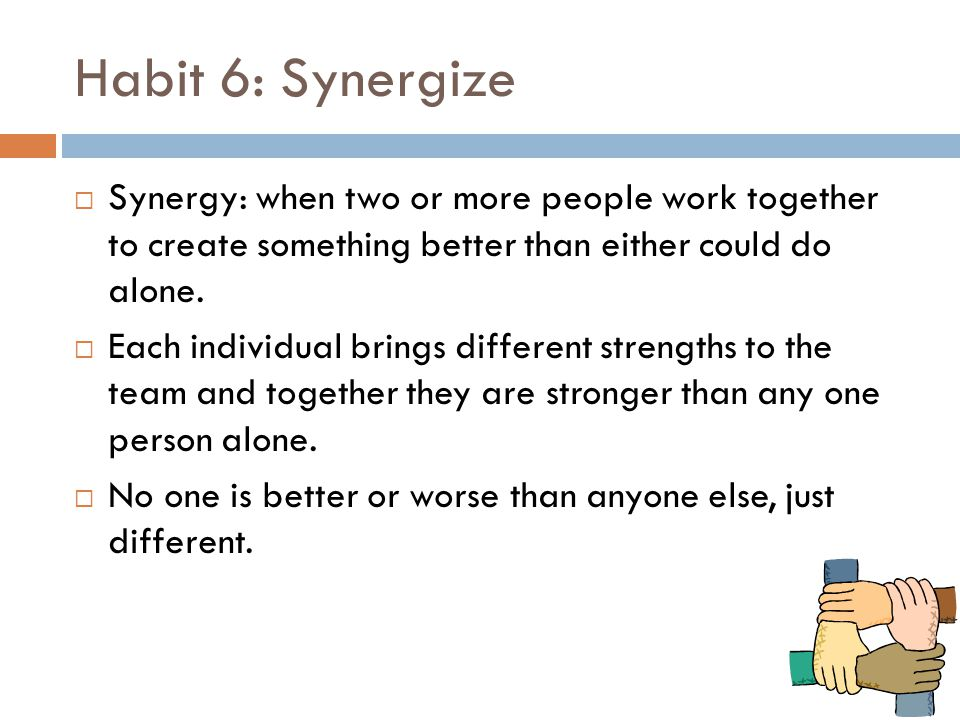 Habit 6: Synergize Synergy: when two or more people work together to create something better than either could do alone.