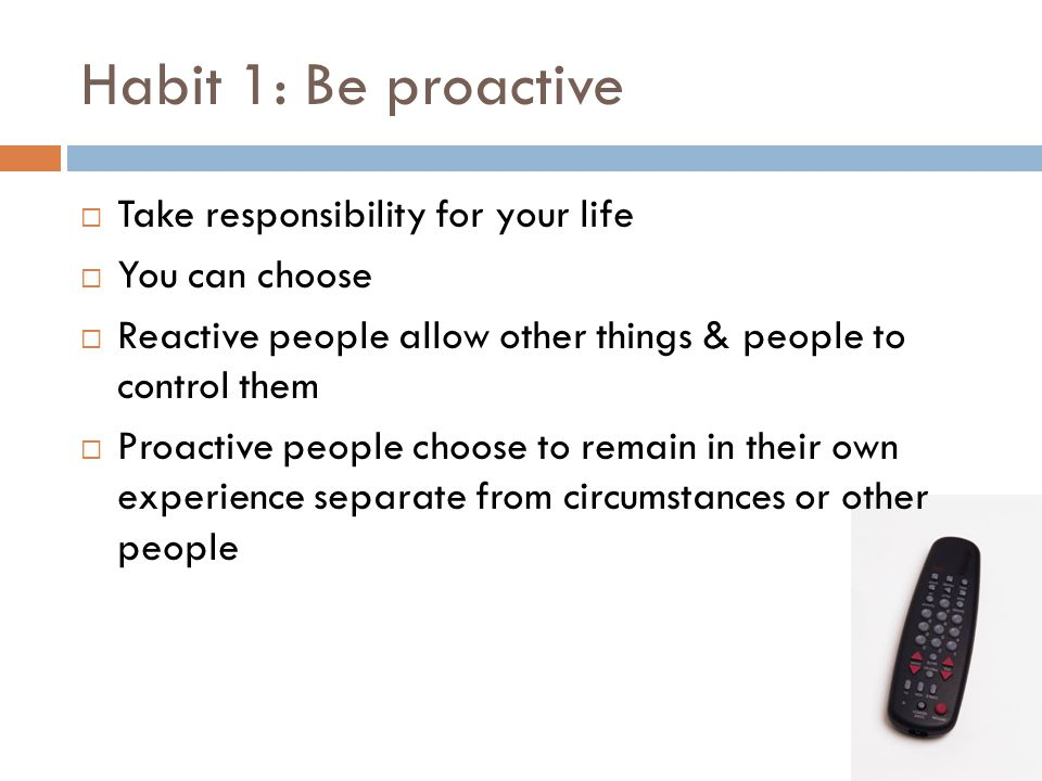 Habit 1: Be proactive Take responsibility for your life You can choose