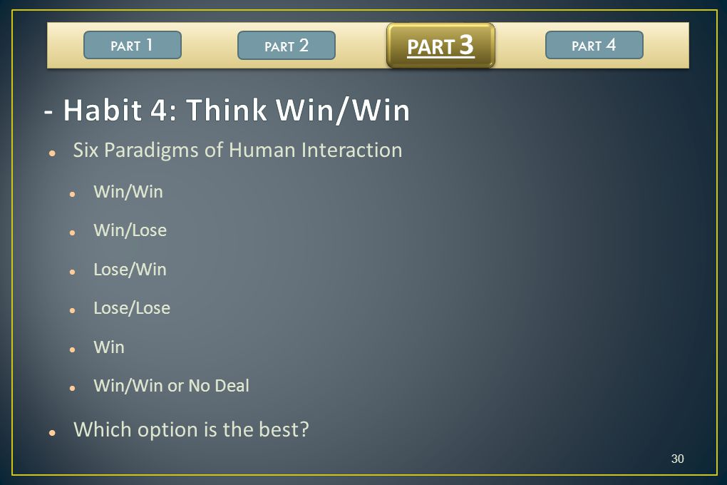 - Habit 4: Think Win/Win PART 3 Six Paradigms of Human Interaction
