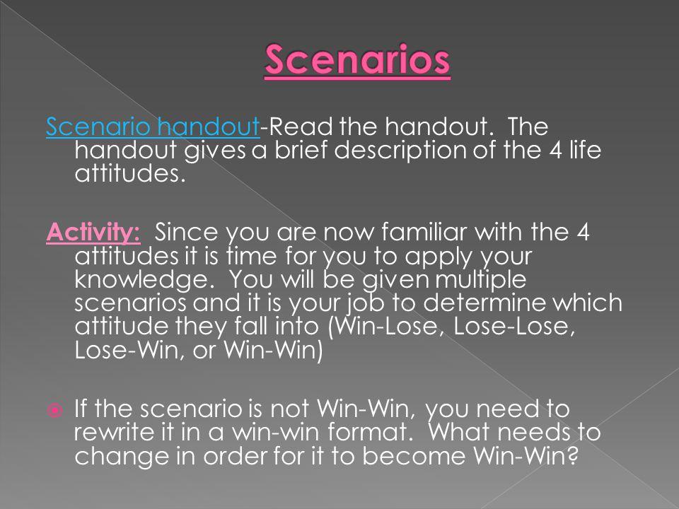 Scenarios Scenario handout-Read the handout. The handout gives a brief description of the 4 life attitudes.