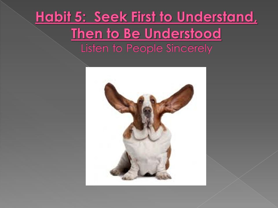 Habit 5: Seek First to Understand, Then to Be Understood Listen to People Sincerely