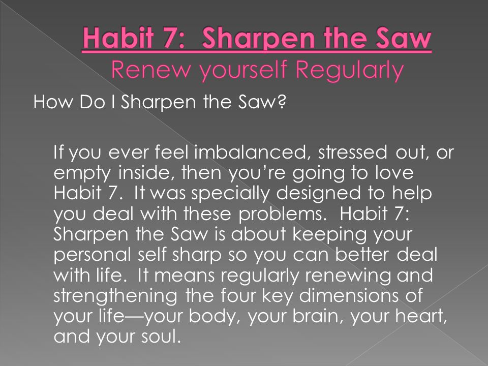 Habit 7: Sharpen the Saw Renew yourself Regularly