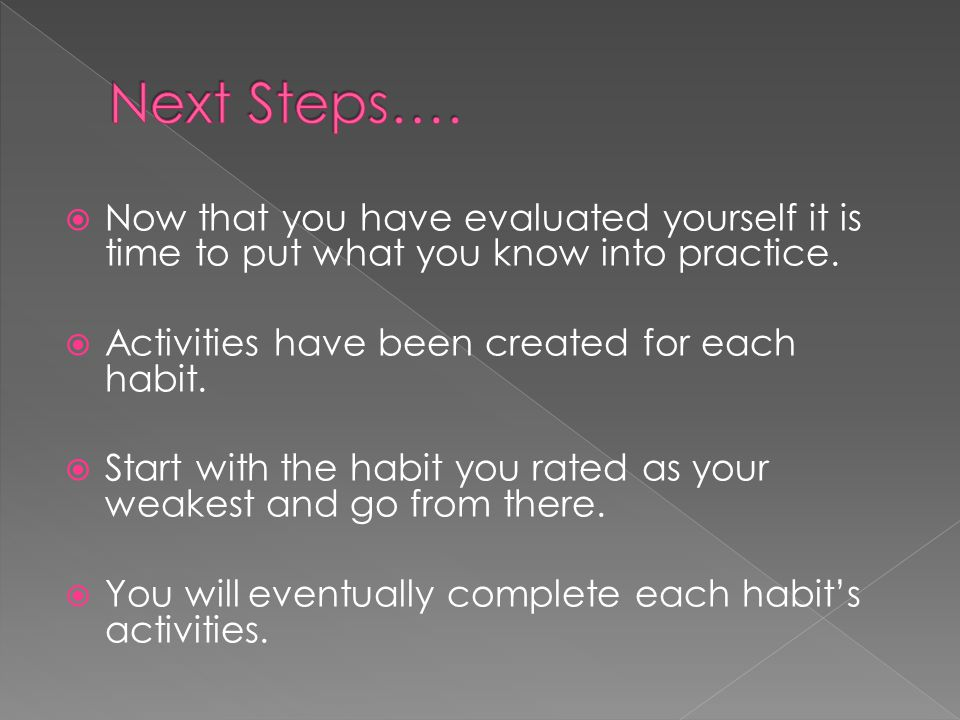 Next Steps…. Now that you have evaluated yourself it is time to put what you know into practice. Activities have been created for each habit.
