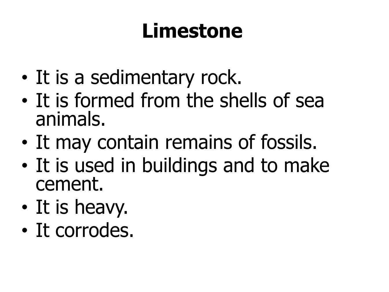 Limestone It is a sedimentary rock. It is formed from the shells of sea animals. It may contain remains of fossils.