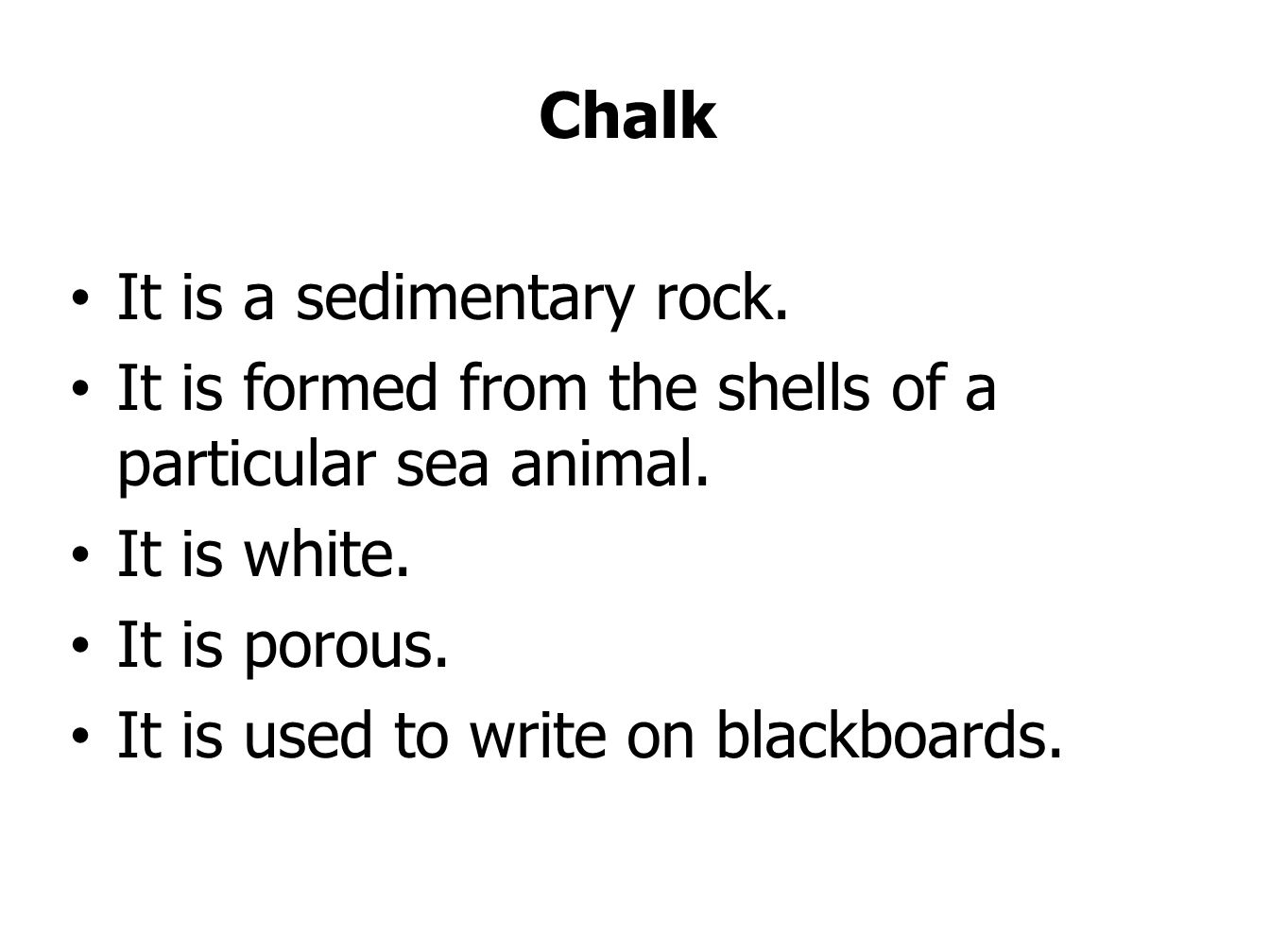 Chalk It is a sedimentary rock. It is formed from the shells of a particular sea animal. It is white.
