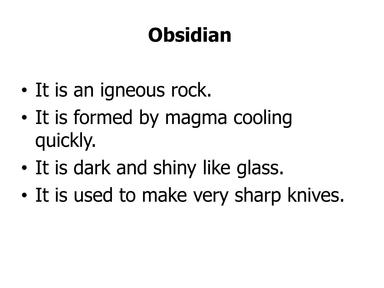 Obsidian It is an igneous rock. It is formed by magma cooling quickly. It is dark and shiny like glass.