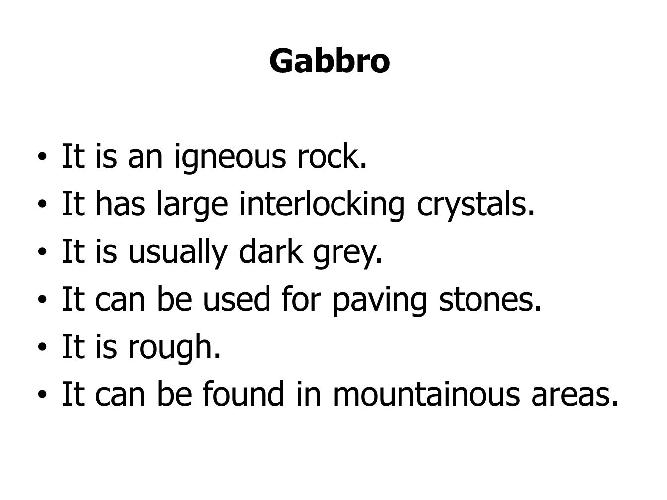 Gabbro It is an igneous rock. It has large interlocking crystals. It is usually dark grey. It can be used for paving stones.