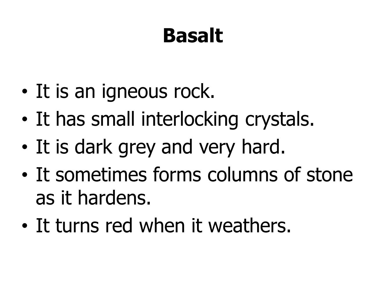 Basalt It is an igneous rock. It has small interlocking crystals. It is dark grey and very hard.