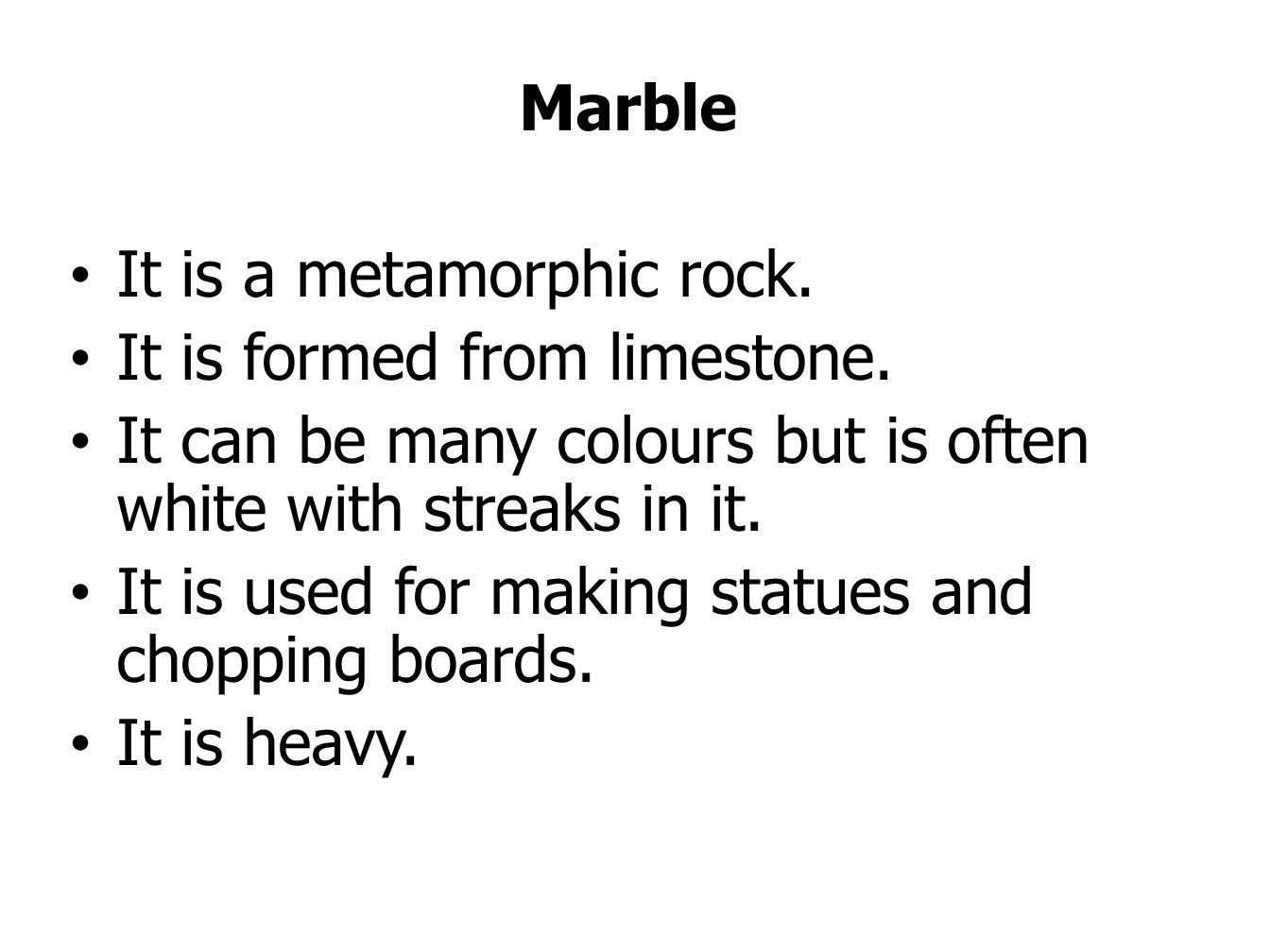 Marble It is a metamorphic rock. It is formed from limestone. It can be many colours but is often white with streaks in it.