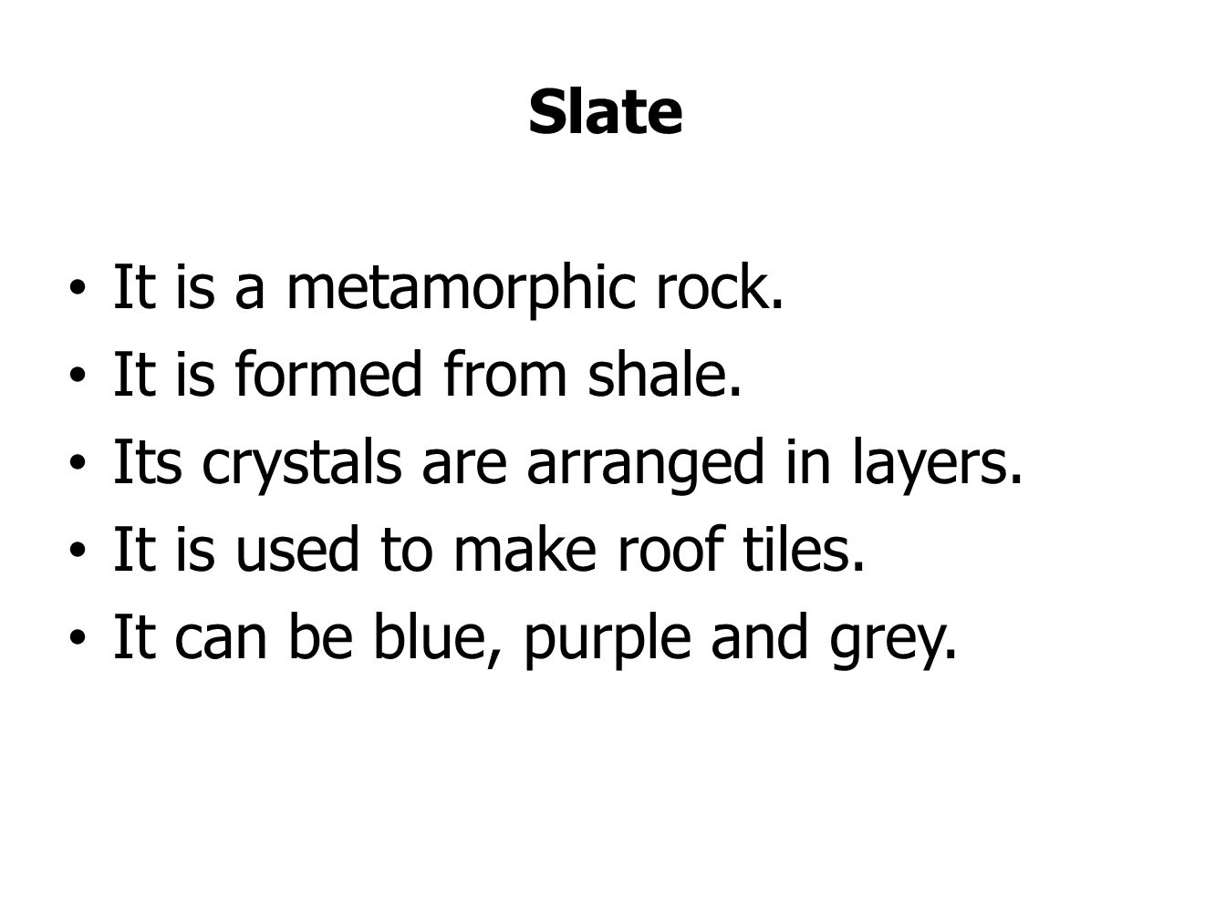 Slate It is a metamorphic rock. It is formed from shale. Its crystals are arranged in layers. It is used to make roof tiles.