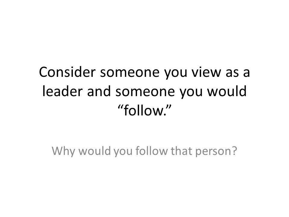Consider someone you view as a leader and someone you would follow.