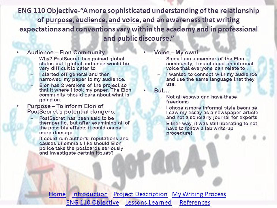 ENG 110 Objective- A more sophisticated understanding of the relationship of purpose, audience, and voice, and an awareness that writing expectations and conventions vary within the academy and in professional and public discourse.