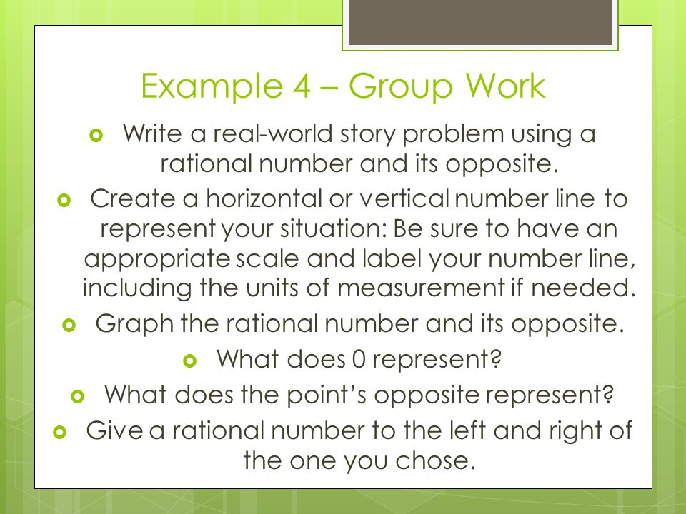 Example 4 – Group Work Write a real-world story problem using a rational number and its opposite.