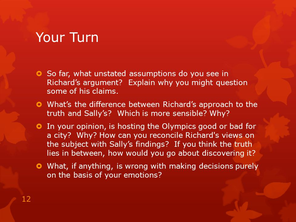 Your Turn So far, what unstated assumptions do you see in Richard's argument Explain why you might question some of his claims.