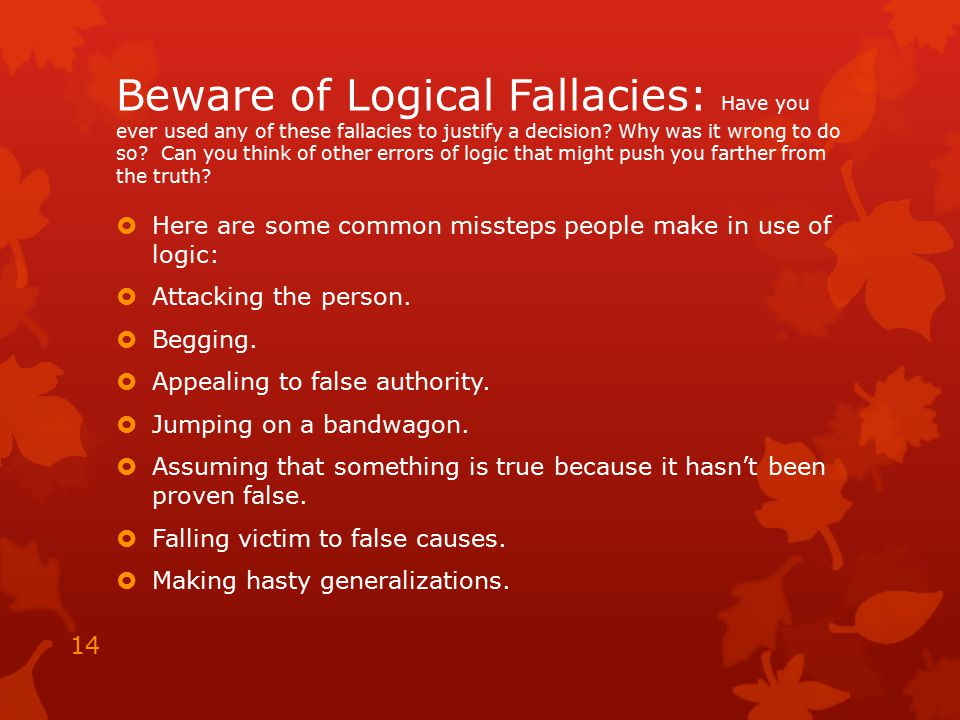 Beware of Logical Fallacies: Have you ever used any of these fallacies to justify a decision Why was it wrong to do so Can you think of other errors of logic that might push you farther from the truth
