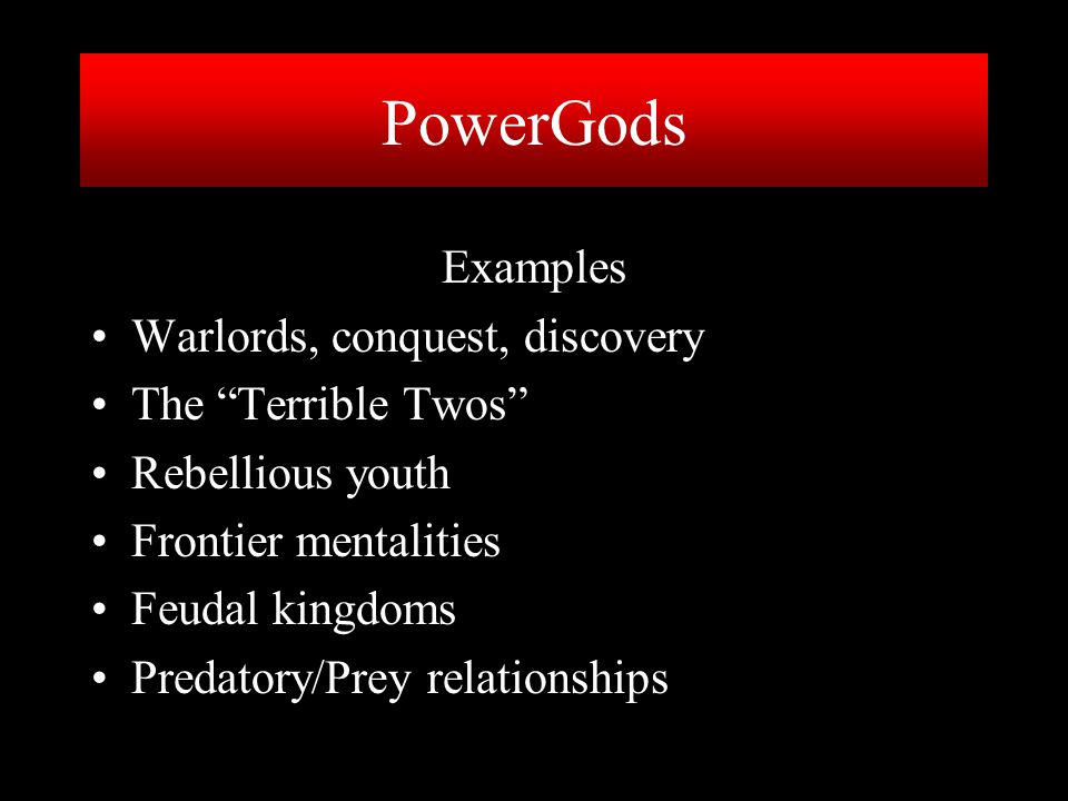 PowerGods Examples Warlords, conquest, discovery The Terrible Twos