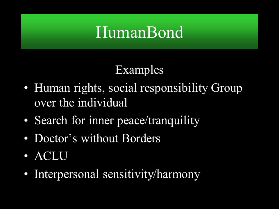 HumanBond Examples. Human rights, social responsibility Group over the individual. Search for inner peace/tranquility.